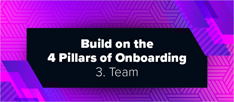 Build on the 4 Pillars of Onboarding - 3. Team