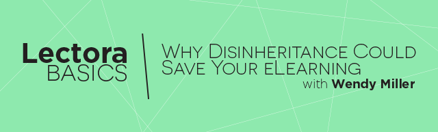 Lectora Basics: Why Disinheritance Could Save Your eLearning