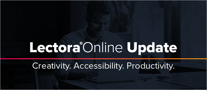 Lectora Online Update- Creativity. Accessibility. Productivity
