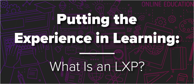 Putting the Experience in Learning- What Is an LXP