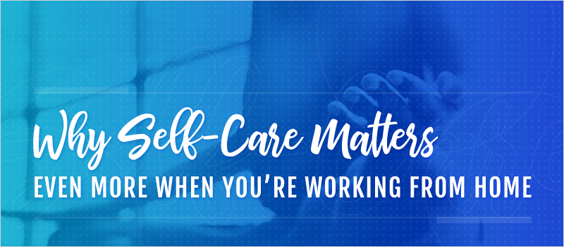 Why Self-Care Matters Even More When You're Working From Home