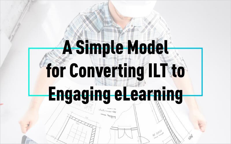 A Simple Model for Converting ILT to Engaging eLearning
