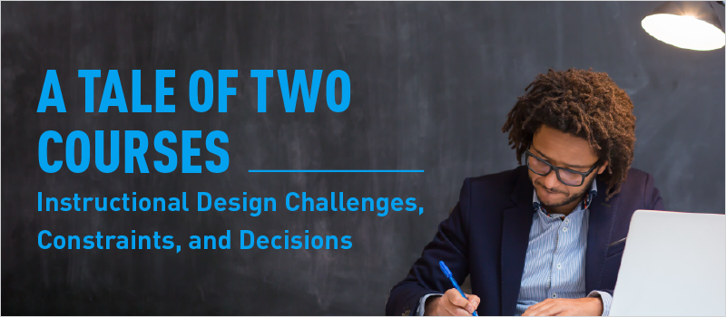 A Tale of Two Courses—Instructional Design Challenges, Constraints, and Decisions_Blog Header 800x350