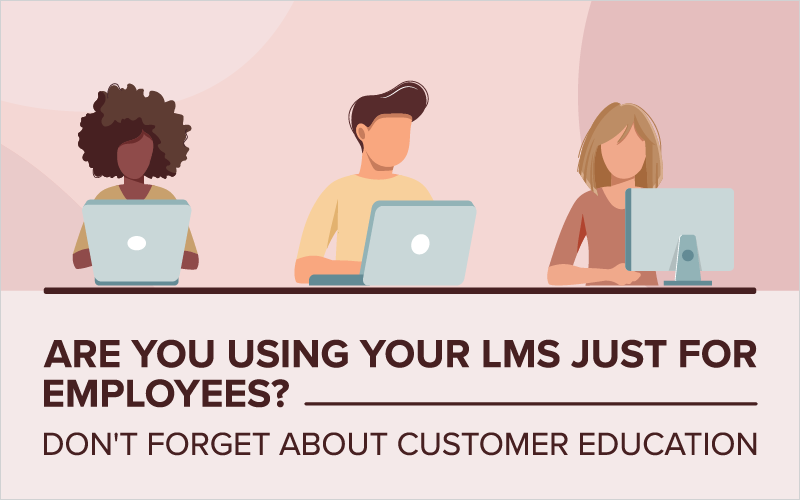 Are You Using Your LMS Just for Employees? Don't Forget About Customer Education
