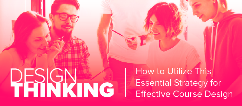 Design Thinking- How to Utilize This Essential Strategy for Effective Course Design_Blog Header 800x350