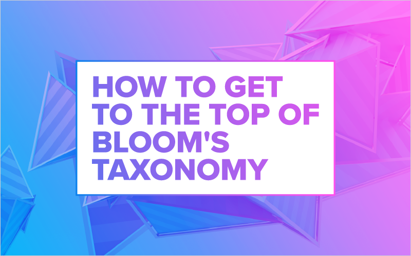 How to Get to the Top of Bloom_s Taxonomy_Blog Featured Image 800x500
