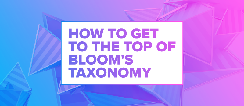 How to Get to the Top of Bloom_s Taxonomy_Blog Header 800x350