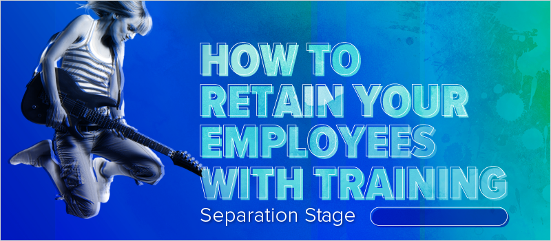 How to Retain Your Employees With Training- Separation Stage_Blog Header 800x350