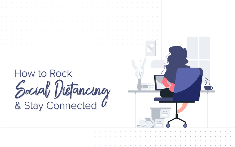 How to Rock Social Distancing and Stay Connected