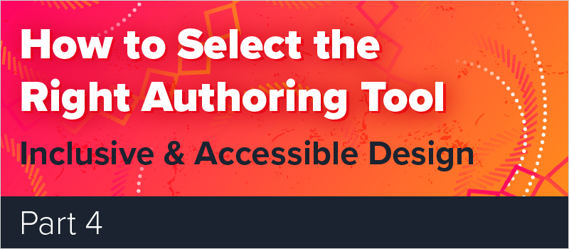 How to Select the Right Authoring Tool - Part 4 - Inclusive & Accessible Design