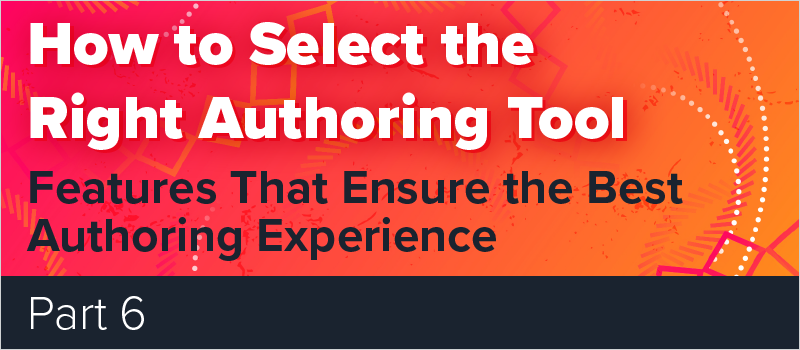 How to Select the Right Authoring Tool - Part 6 Features That Ensure the Best Authoring Experience