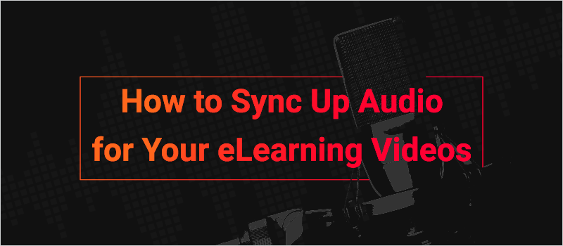 How to Sync Up Audio for Your eLearning Videos_Blog Header 800x350