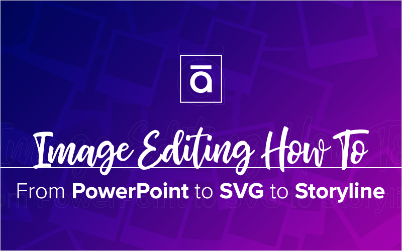 Image Editing How To- From PowerPoint to SVG to Storyline_Blog Featured Image 800x500