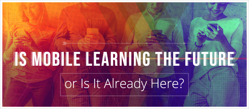 Is Mobile Learning the Future—or Is It Already Here__Blog Header 800x350