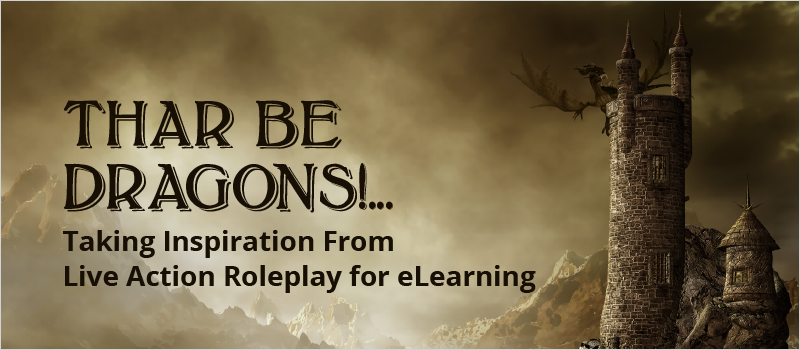 Thar Be Dragons!... Taking Inspiration From Live Action Roleplay for eLearning_Blog Header 800x350