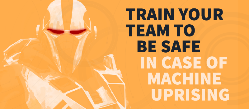 Train Your Team to Be Safe In Case of Machine Uprising_Blog Header 800x350