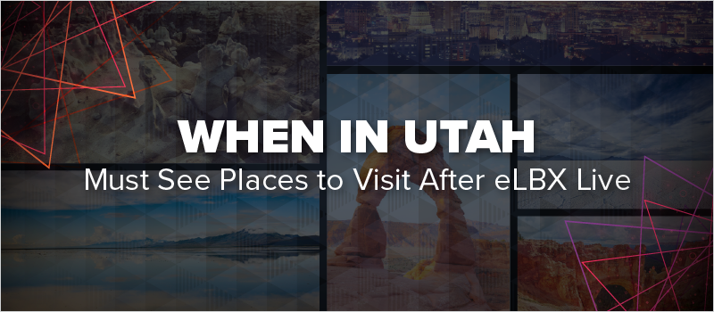 When In Utah- Must See Places to Visit After eLBX Live_Blog Header 800x350