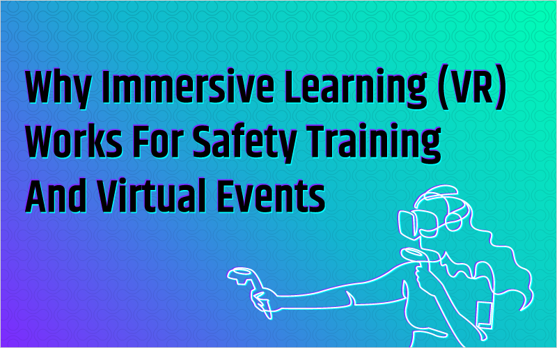 Why Immersive Learning (VR) Works For Safety Training & Virtual Events