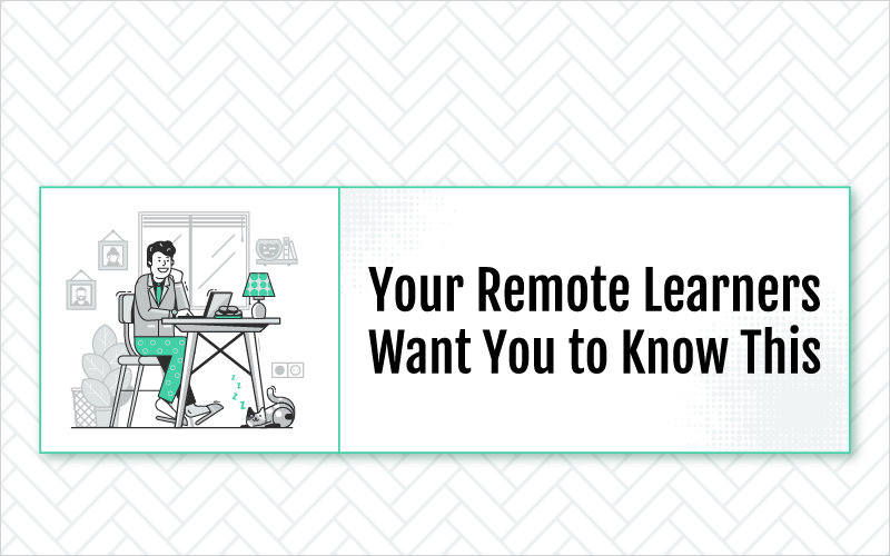 Your Remote Learners Want You to Know This