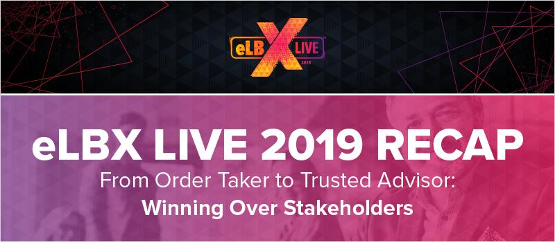 eLBX Live 2019 Recap- From Order Taker to Trusted Advisor- Winning Over Stakeholders_Blog Header 800x350