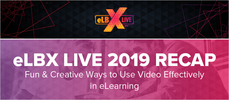 eLBX Live 2019 Recap- Fun _ Creative Ways to Use Video Effectively in eLearning_Blog Header 800x350