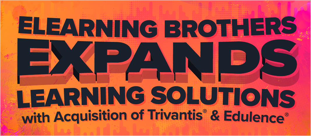 eLearning Brothers Expands Learning Solutions with Acquisition of Trivantis and Edulence
