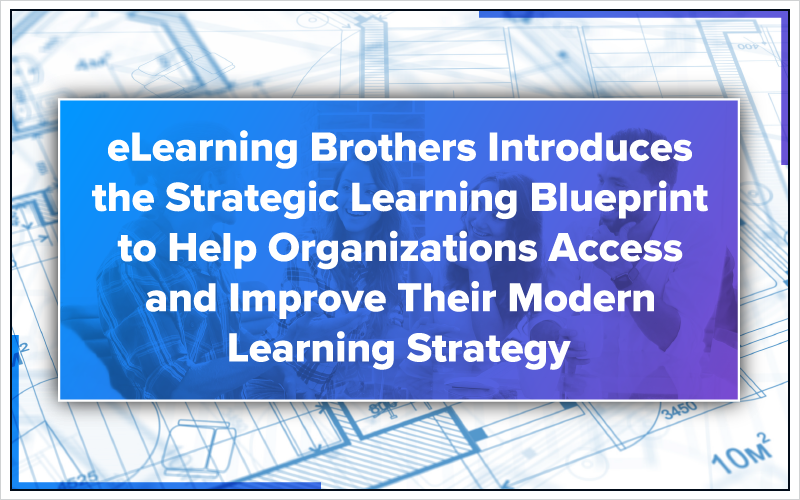 eLearning Brothers Introduces the Strategic Learning Blueprint to Help Organizations Access and Improve Their Modern Learning Strategy
